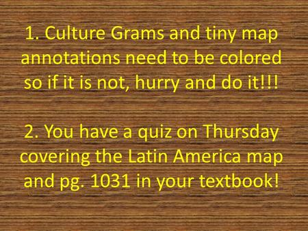 1. Culture Grams and tiny map annotations need to be colored so if it is not, hurry and do it!!! 2. You have a quiz on Thursday covering the Latin America.