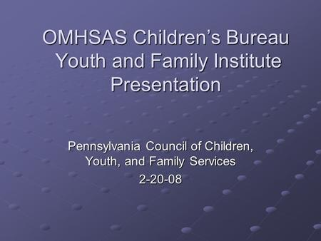 OMHSAS Children's Bureau Youth and Family Institute Presentation Pennsylvania Council of Children, Youth, and Family Services 2-20-08.