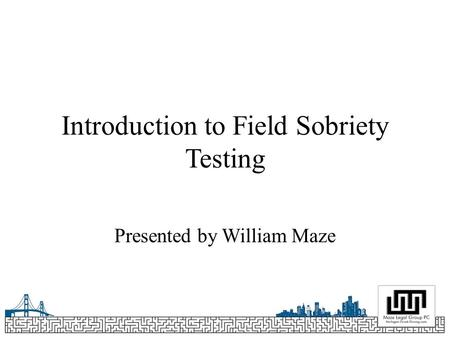 Introduction to Field Sobriety Testing Presented by William Maze.