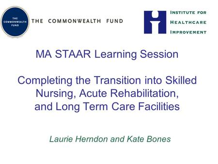 MA STAAR Learning Session Completing the Transition into Skilled Nursing, Acute Rehabilitation, and Long Term Care Facilities Laurie Herndon and Kate Bones.