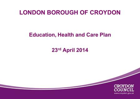 LONDON BOROUGH OF CROYDON Education, Health and Care Plan 23 rd April 2014.