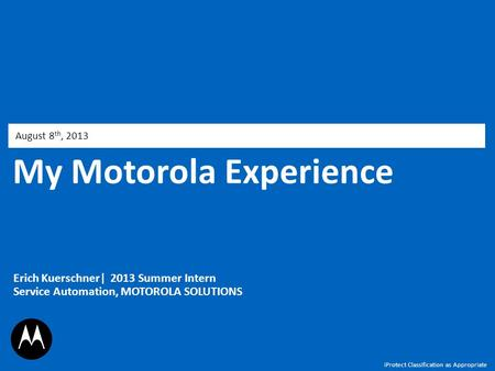 My Motorola Experience August 8 th, 2013 Erich Kuerschner| 2013 Summer Intern Service Automation, MOTOROLA SOLUTIONS iProtect Classification as Appropriate.