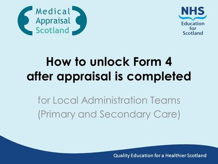 Quality Education for a Healthier Scotland How to unlock Form 4 after appraisal is completed for Local Administration Teams (Primary and Secondary Care)