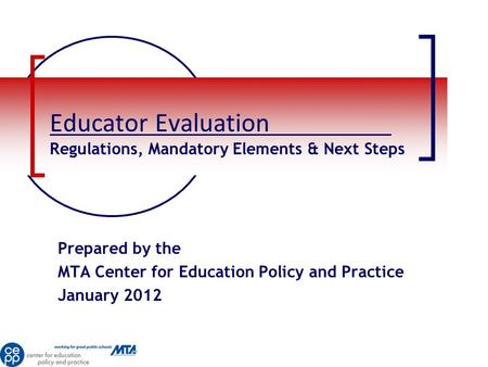 Educator Evaluation Regulations, Mandatory Elements & Next Steps Prepared by the MTA Center for Education Policy and Practice January 2012.