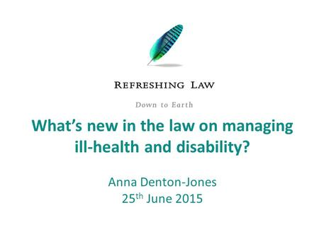 What's new in the law on managing ill-health and disability? Anna Denton-Jones 25 th June 2015.