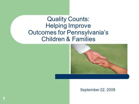 1 Quality Counts: Helping Improve Outcomes for Pennsylvania's Children & Families September 22, 2008.