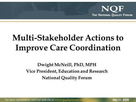 Multi-Stakeholder Actions to Improve Care Coordination Dwight McNeill, PhD, MPH Vice President, Education and Research National Quality Forum May 21, 2008.