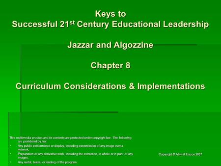 Copyright © Allyn & Bacon 2007 Keys to Successful 21 st Century Educational Leadership Jazzar and Algozzine Chapter 8 Curriculum Considerations & Implementations.