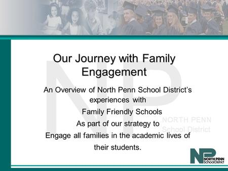 Our Journey with Family Engagement An Overview of North Penn School District's experiences with Family Friendly Schools As part of our strategy to Engage.