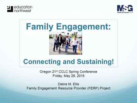 Family Engagement: Oregon 21 st CCLC Spring Conference Friday, May 29, 2015 Debra M. Ellis Family Engagement Resource Provider (FERP) Project Connecting.