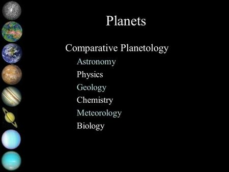 Planets Comparative Planetology Astronomy Physics Geology Chemistry Meteorology Biology.