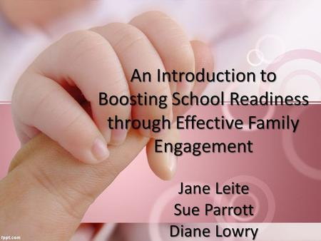 Jane Leite Sue Parrott Diane Lowry An Introduction to Boosting School Readiness through Effective Family Engagement.