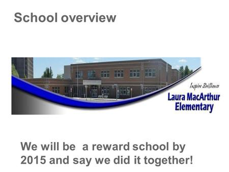 School overview We will be a reward school by 2015 and say we did it together!