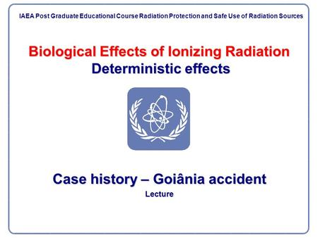Biological Effects of Ionizing Radiation Deterministic effects Case history – Goiânia accident Lecture IAEA Post Graduate Educational Course Radiation.
