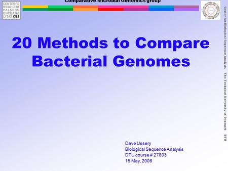 Center for Biological Sequence Analysis The Technical University of Denmark DTU Comparative Microbial Genomics group 20 Methods to Compare Bacterial Genomes.