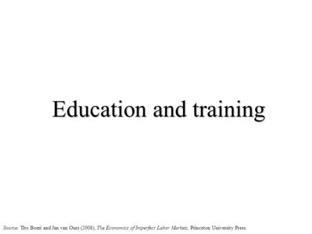 Education and training Source: Tito Boeri and Jan van Ours (2008), The Economics of Imperfect Labor Markets, Princeton University Press.