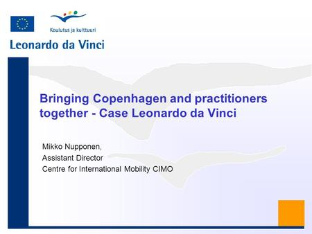 Bringing Copenhagen and practitioners together - Case Leonardo da Vinci Mikko Nupponen, Assistant Director Centre for International Mobility CIMO.