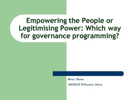 Empowering the People or Legitimising Power: Which way for governance programming? Henry Maina ARTICLE 19 Eastern Africa.