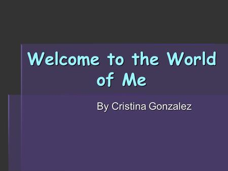 Welcome to the World of Me By Cristina Gonzalez. Background Information  Born May 12, 1992 in Greenwood, Indiana  Moved to Pennsylvania in 2005  Montoursville.