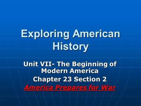 Exploring American History Unit VII- The Beginning of Modern America Chapter 23 Section 2 America Prepares for War.
