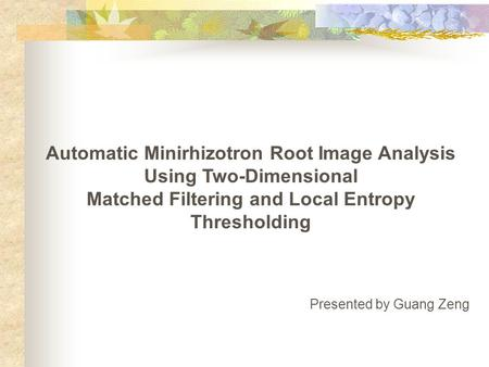 Automatic Minirhizotron Root Image Analysis Using Two-Dimensional Matched Filtering and Local Entropy Thresholding Presented by Guang Zeng.