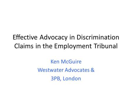 Effective Advocacy in Discrimination Claims in the Employment Tribunal Ken McGuire Westwater Advocates & 3PB, London.