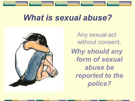 What is sexual abuse? Any sexual act without consent. Why should any form of sexual abuse be reported to the police?
