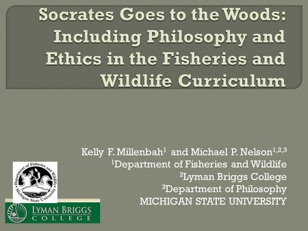 Kelly F. Millenbah 1 and Michael P. Nelson 1,2,3 1 Department of Fisheries and Wildlife 2 Lyman Briggs College 3 Department of Philosophy MICHIGAN STATE.