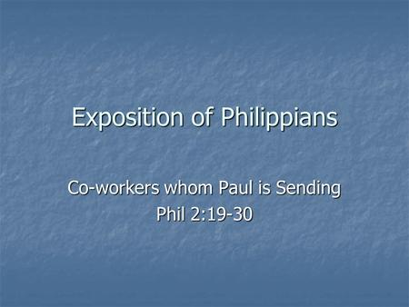 Exposition of Philippians Co-workers whom Paul is Sending Phil 2:19-30.