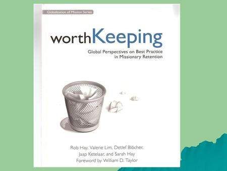 Why read Worth Keeping Represents – 40,000 missionaries from – 600 mission agencies in – 22 nations 30 global retention issues. High retention agency.