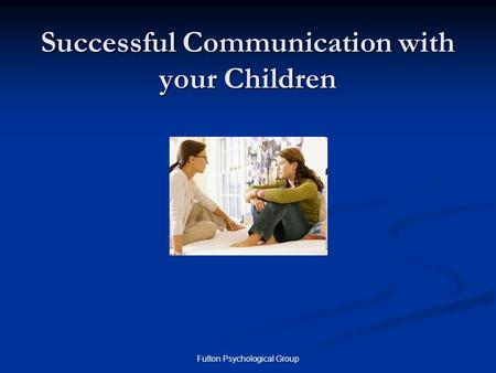 Fulton Psychological Group Successful Communication with your Children.