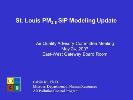 St. Louis PM 2.5 SIP Modeling Update Calvin Ku, Ph.D. Missouri Department of Natural Resources Air Pollution Control Program Air Quality Advisory Committee.