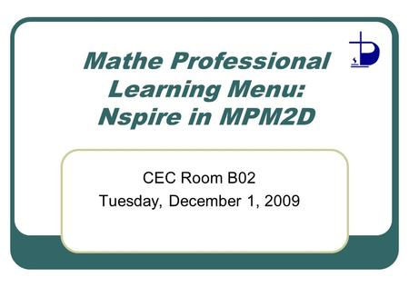 Mathe Professional Learning Menu: Nspire in MPM2D CEC Room B02 Tuesday, December 1, 2009.