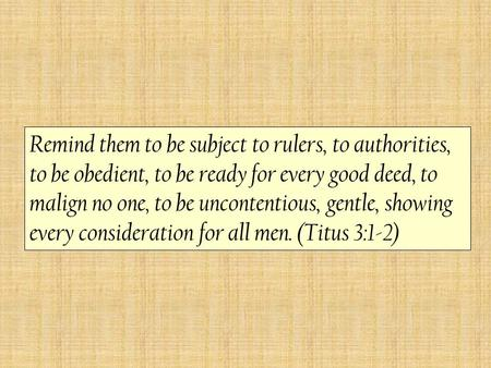 Remind them to be subject to rulers, to authorities, to be obedient, to be ready for every good deed, to malign no one, to be uncontentious, gentle, showing.