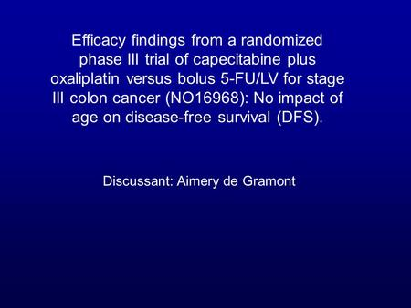 Efficacy findings from a randomized phase III trial of capecitabine plus oxaliplatin versus bolus 5-FU/LV for stage III colon cancer (NO16968): No impact.