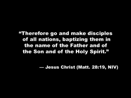 """Therefore go and make disciples of all nations, baptizing them in the name of the Father and of the Son and of the Holy Spirit."" — Jesus Christ (Matt."