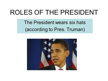 ROLES OF THE PRESIDENT The President wears six hats (according to Pres. Truman)