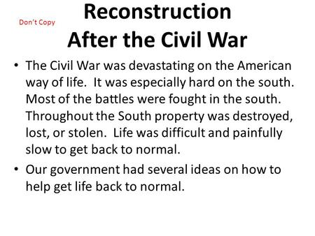 Reconstruction After the Civil War The Civil War was devastating on the American way of life. It was especially hard on the south. Most of the battles.