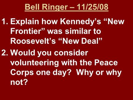 "Bell Ringer – 11/25/08 1.Explain how Kennedy's ""New Frontier"" was similar to Roosevelt's ""New Deal"" 2.Would you consider volunteering with the Peace Corps."