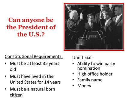 Can anyone be the President of the U.S.? Constitutional Requirements: Must be at least 35 years old Must have lived in the United States for 14 years Must.
