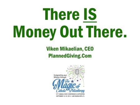 There IS Money Out There. Viken Mikaelian, CEO PlannedGiving.Com.