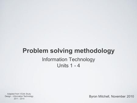 Problem solving methodology Information Technology Units 1 - 4 Adapted from VCAA Study Design - Information Technology 2011 - 2014 Byron Mitchell, November.