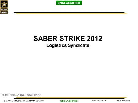 STRONG SOLDIERS, STRONG TEAMS! UNCLASSIFIED As of 27 Nov 11SABER STRIKE 12 Ms. Elise Holtan, 370-8368 (+49-6221-57-8368) SABER STRIKE 2012 Logistics Syndicate.