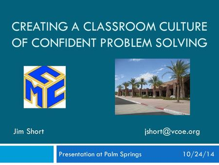 CREATING A CLASSROOM CULTURE OF CONFIDENT PROBLEM SOLVING Presentation at Palm Springs 10/24/14 Jim