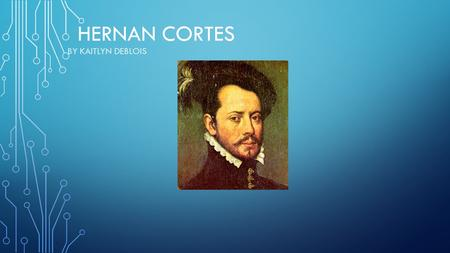 HERNAN CORTES BY KAITLYN DEBLOIS. HERNAN CORTES WAS A SPANISH NOBLEMAN WHO SAILED TO MEXICO SEARCHING FOR ADVENTURE AND WEALTH.