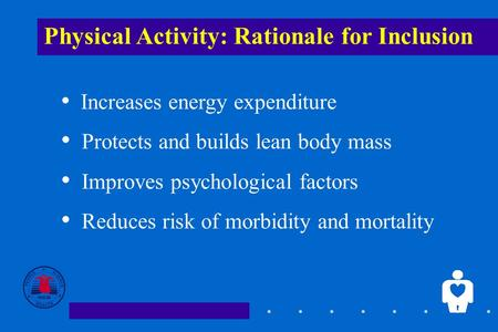 1 Physical Activity: Rationale for Inclusion Increases energy expenditure Protects and builds lean body mass Improves psychological factors Reduces risk.
