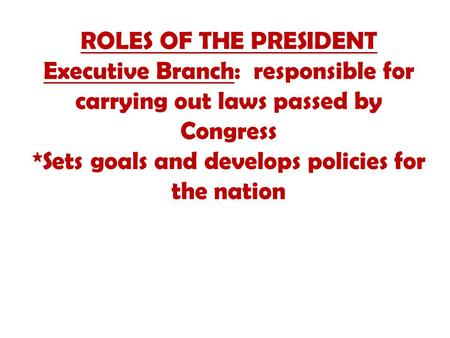 ROLES OF THE PRESIDENT Executive Branch: responsible for carrying out laws passed by Congress *Sets goals and develops policies for the nation.