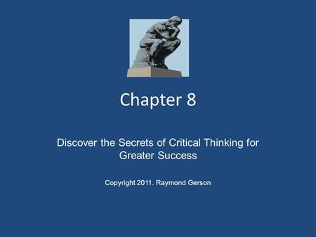 Chapter 8 Discover the Secrets of Critical Thinking for Greater Success Copyright 2011. Raymond Gerson.