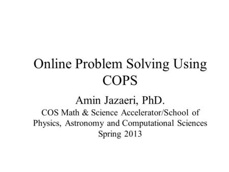 Online Problem Solving Using COPS Amin Jazaeri, PhD. COS Math & Science Accelerator/School of Physics, Astronomy and Computational Sciences Spring 2013.