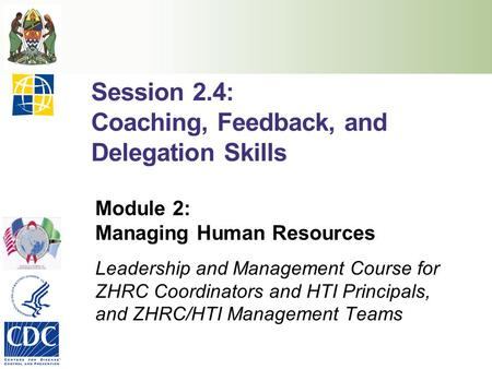 Session 2.4: Coaching, Feedback, and Delegation Skills Module 2: Managing Human Resources Leadership and Management Course for ZHRC Coordinators and HTI.